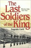 The Last Soldiers of the King: Life in Wartime Italy, 1943-1945 - Eugenio Corti, Manuela Arundel