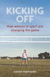 Kicking Off: How Women in Sport Are Changing the Game - Sarah Shephard