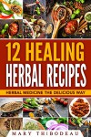 12 Healing Herbal Recipes: Herbal Medicine The Delicious Way - Mary Thibodeau