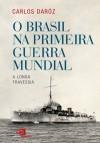 O BRASIL NA PRIMEIRA GUERRA MUNDIAL - Carlos Daróz