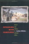 Speaking with Vampires: Rumor and History in Colonial Africa - Luise White