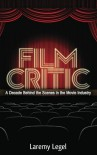Film Critic: A Decade Behind the Scenes in the Movie Industry - Laremy Legel