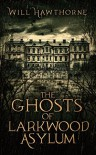 The Ghosts of Larkwood Asylum - Will Hawthorne
