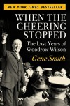 When the Cheering Stopped: The Last Years of Woodrow Wilson - Gene Smith