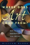 Where Does Art Come From?: How to Find Inspiration and Ideas - William Kluba