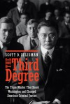 The Third Degree: The Triple Murder That Shook Washington and Changed American Criminal Justice - Scott D. Seligman