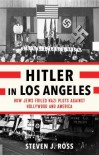 Hitler in Los Angeles: How Jews Foiled Nazi Plots Against Hollywood and America - Steven J. Ross