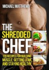 The Shredded Chef: 120 Recipes for Building Muscle, Getting Lean, and Staying Healthy (The Build Healthy Muscle Series) - Michael Matthews