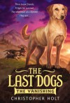 The Last Dogs: The Vanishing - Christopher Holt
