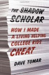 The Shadow Scholar: How I Made a Living Helping College Kids Cheat - Dave Tomar