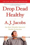 Drop Dead Healthy: One Man's Humble Quest for Bodily Perfection - A.J. Jacobs