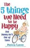 The 5 Things We Need to Be Happy: And Money Isn't One of Them - Patricia Lorenz