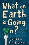 What on Earth is Going On?: A Crash Course in Current Affairs - Tom Baird, Arthur House