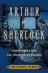 Arthur and Sherlock: Conan Doyle and the Creation of Holmes - Michael Sims