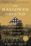 On Hallowed Ground: The Story of Arlington National Cemetery - Robert M. Poole