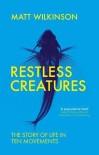 Restless Creatures: The Story of Life in Ten Movements - Matt Wilkinson