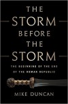 The Storm Before the Storm: The Beginning of the End of the Roman Republic - Mike Duncan