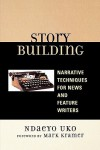 Story Building: Narrative Techniques for News and Feature Writers - Ndaeyo Uko, Mark Kramer