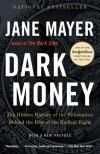 Dark Money: The Hidden History of the Billionaires Behind the Rise of the Radical Right - Jane Mayer