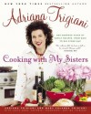 Cooking with My Sisters: One Hundred Years of Family Recipes, from Bari to Big Stone Gap - Adriana Trigiani, Mary Yolanda Trigiani, Mark Ferri, Mary Trigiani, Lucia Anna Trigiani, Antonia Trigiani, Francesca Trigiani
