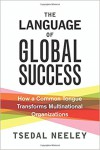 The Language of Global Success: How a Common Tongue Transforms Multinational Organizations - Tsedal Neeley