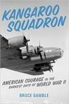 Kangaroo Squadron: American Courage in the Darkest Days of World War II - Bruce Gamble