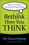 Rethink How You Think: How to Create Lasting Change Today - David Stoop