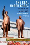 The Real North Korea: Life and Politics in the Failed Stalinist Utopia - Andrei Lankov