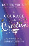 The Courage to Be Creative: How to Believe in Yourself, Your Dreams and Ideas, and Your Creative Career Path - Doreen Virtue