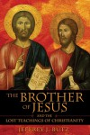 The Brother of Jesus and the Lost Teachings of Christianity - Jeffrey J. Butz