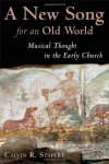 A New Song for an Old World: Musical Thought in the Early Church (Calvin Institute of Christian Worship Liturgical Studies) - Calvin R. Stapert