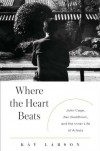 Where the Heart Beats: John Cage, Zen Buddhism, and the Inner Life of Artists - Kay Larson