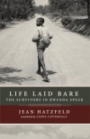 Life Laid Bare: The Survivors in Rwanda Speak - Jean Hatzfeld