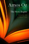 The Story Begins: Essays on Literature - Amos Oz