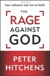 The Rage against God: How Atheism Led Me to Faith - Peter Hitchens