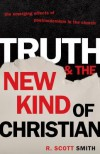 Truth and the New Kind of Christian: The Emerging Effects of Postmodernism in the Church - R. Scott Smith