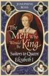 The Men Who Would Be King: Suitors to Queen Elizabeth I - Josephine Ross