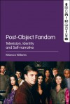 Post-Object Fandom: Television, Identity and Self-narrative - Rebecca Williams