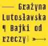 Bajki od rzeczy - Grażyna Lutosławska