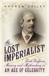 The Lost Imperialist: Lord Dufferin, Memory and Mythmaking in an Age of Celebrity - Andrew Gailey