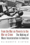 From the War on Poverty to the War on Crime: The Making of Mass Incarceration in America - Elizabeth Hinton