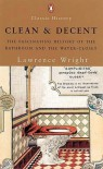 Clean and Decent: The Fascinating History of the Bathroom and WC - Lawrence  Wright