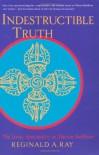 Indestructible Truth: The Living Spirituality of Tibetan Buddhism (World of Tibetan Buddhism, Vol. 1) - Reginald A. Ray