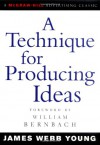 A Technique for Producing Ideas (Advertising Age Classics Library) - James Webb Young