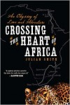 Crossing the Heart of Africa: An Odyssey of Love and Adventure - Julian Smith