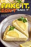 Fake It, Don't Bake It!: 40 No-Bake Recipes – Oven-Free Treats for the Whole Family - Martha Stephenson