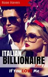 ITALIAN BILLIONAIRE ROMANCE: If You LOVE Me (Young Adult Rich Alpha Male Billionaire Romance) (A Steamy New Alpha Billionaire Romance Book 1) - Rose Haven
