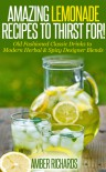 Amazing Lemonade Recipes To Thirst For!: Old Fashioned Classic Drinks to Modern Herbal & Spicy Designer Blends - Amber Richards