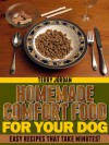 Homemade Comfort Food For Your Dog - Easy Recipes That Take Minutes! - Terry Jordan