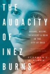 The Audacity of Inez Burns: Dreams, Desire, Treachery & Ruin in the City of Gold - Stephen G. Bloom